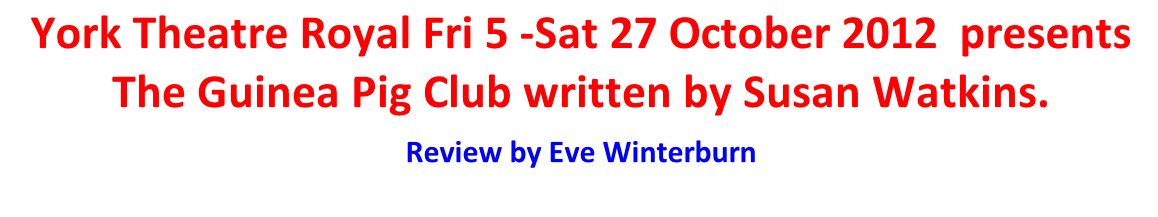 York Theatre Royal Fri 5 -Sat 27 October 2012  presents The Guinea Pig Club written by Susan Watkins.   Review by Eve Winterburn