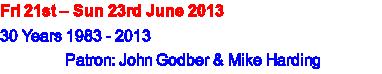 Fri 21st – Sun 23rd June 2013 30 Years 1983 - 2013 Patron: John Godber & Mike Harding
