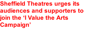 Sheffield Theatres urges its audiences and supporters to join the 'I Value the Arts Campaign'
