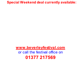 Special Weekend deal currently available:         www.beverleyfestival.com  or call the festival office on  01377 217569