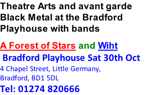 Theatre Arts and avant garde Black Metal at the Bradford Playhouse with bands A Forest of Stars and Wiht  Bradford Playhouse Sat 30th Oct 4 Chapel Street, Little Germany, Bradford, BD1 5DL Tel: 01274 820666