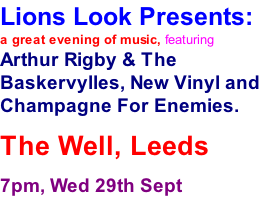 Lions Look Presents: a great evening of music, featuring Arthur Rigby & The Baskervylles, New Vinyl and Champagne For Enemies. The Well, Leeds 7pm, Wed 29th Sept