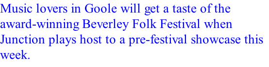 Music lovers in Goole will get a taste of the award-winning Beverley Folk Festival when Junction plays host to a pre-festival showcase this week.