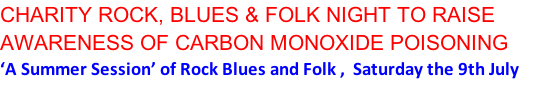 CHARITY ROCK, BLUES & FOLK NIGHT TO RAISE AWARENESS OF CARBON MONOXIDE POISONING 'A Summer Session' of Rock Blues and Folk ,  Saturday the 9th July from 7pm at the Picturedrome Theatre , Market Walk, Holmfirth
