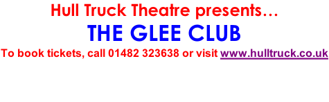 Hull Truck Theatre presents… THE GLEE CLUB To book tickets, call 01482 323638 or visit www.hulltruck.co.uk