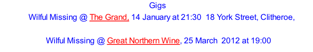 Gigs     Wilful Missing @ The Grand, 14 January at 21:30 18 York Street, Clitheroe,    Wilful Missing @ Great Northern Wine, 25 March  2012 at 19:00