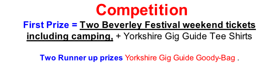 Competition First Prize = Two Beverley Festival weekend tickets including camping, + Yorkshire Gig Guide Tee Shirts   Two Runner up prizes Yorkshire Gig Guide Goody-Bag .